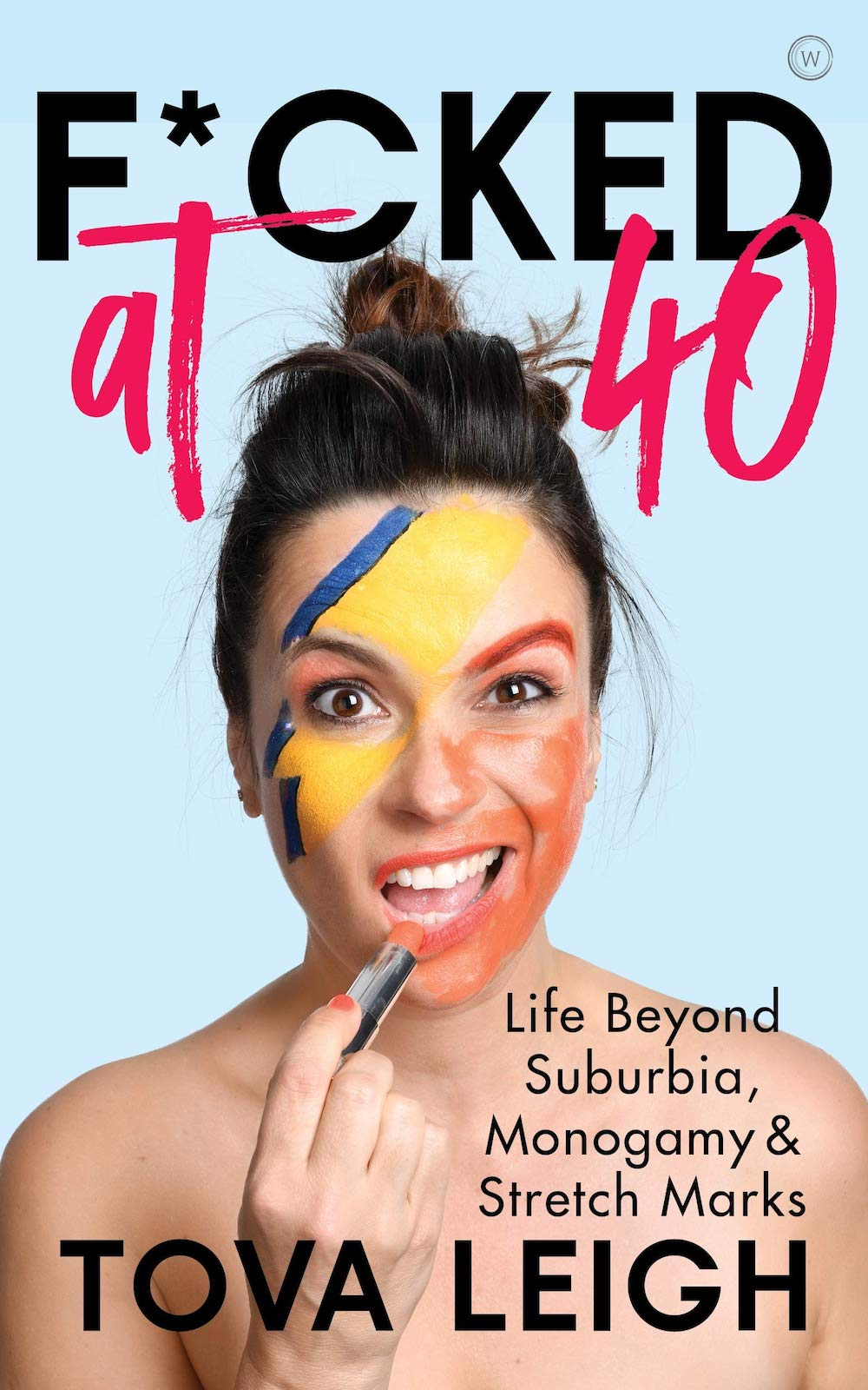 F***ed at 40: Life beyond Suburbia, Monogamy and Stretch Marks by Tova Leigh